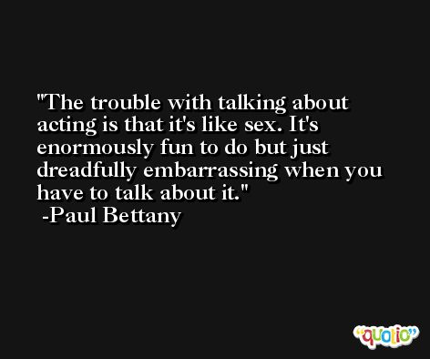 The trouble with talking about acting is that it's like sex. It's enormously fun to do but just dreadfully embarrassing when you have to talk about it. -Paul Bettany