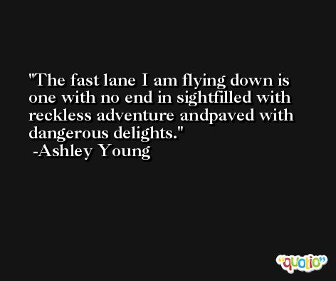 The fast lane I am flying down is one with no end in sightfilled with reckless adventure andpaved with dangerous delights. -Ashley Young