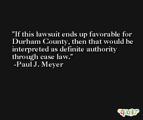 If this lawsuit ends up favorable for Durham County, then that would be interpreted as definite authority through case law. -Paul J. Meyer