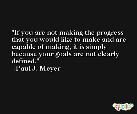 If you are not making the progress that you would like to make and are capable of making, it is simply because your goals are not clearly defined. -Paul J. Meyer
