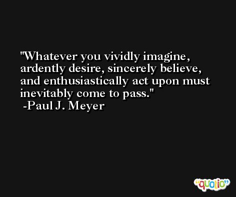 Whatever you vividly imagine, ardently desire, sincerely believe, and enthusiastically act upon must inevitably come to pass. -Paul J. Meyer