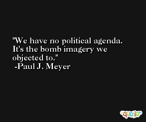 We have no political agenda. It's the bomb imagery we objected to. -Paul J. Meyer