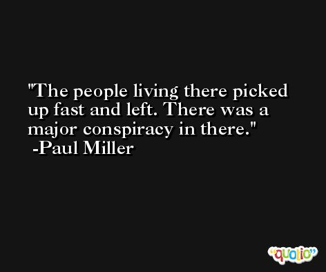 The people living there picked up fast and left. There was a major conspiracy in there. -Paul Miller