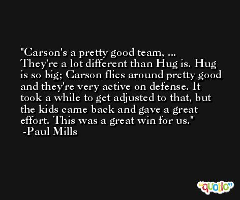 Carson's a pretty good team, ... They're a lot different than Hug is. Hug is so big; Carson flies around pretty good and they're very active on defense. It took a while to get adjusted to that, but the kids came back and gave a great effort. This was a great win for us. -Paul Mills