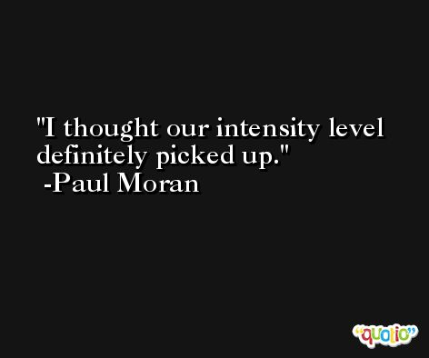 I thought our intensity level definitely picked up. -Paul Moran