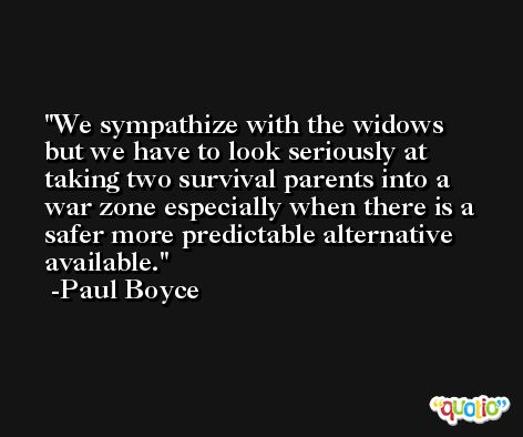 We sympathize with the widows but we have to look seriously at taking two survival parents into a war zone especially when there is a safer more predictable alternative available. -Paul Boyce
