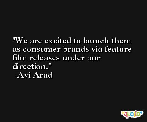 We are excited to launch them as consumer brands via feature film releases under our direction. -Avi Arad