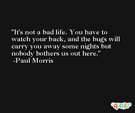 It's not a bad life. You have to watch your back, and the bugs will carry you away some nights but nobody bothers us out here. -Paul Morris