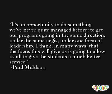It's an opportunity to do something we've never quite managed before: to get our programs going in the same direction, under the same aegis, under one form of leadership. I think, in many ways, that the focus this will give us is going to allow us all to give the students a much better service. -Paul Muldoon