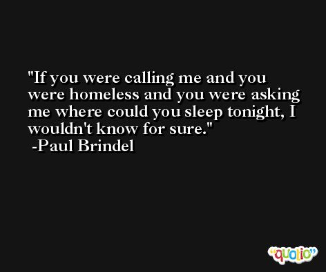 If you were calling me and you were homeless and you were asking me where could you sleep tonight, I wouldn't know for sure. -Paul Brindel
