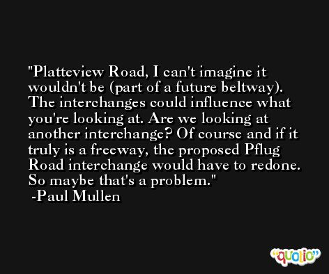 Platteview Road, I can't imagine it wouldn't be (part of a future beltway). The interchanges could influence what you're looking at. Are we looking at another interchange? Of course and if it truly is a freeway, the proposed Pflug Road interchange would have to redone. So maybe that's a problem. -Paul Mullen