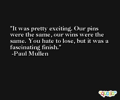 It was pretty exciting. Our pins were the same, our wins were the same. You hate to lose, but it was a fascinating finish. -Paul Mullen