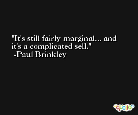 It's still fairly marginal... and it's a complicated sell. -Paul Brinkley