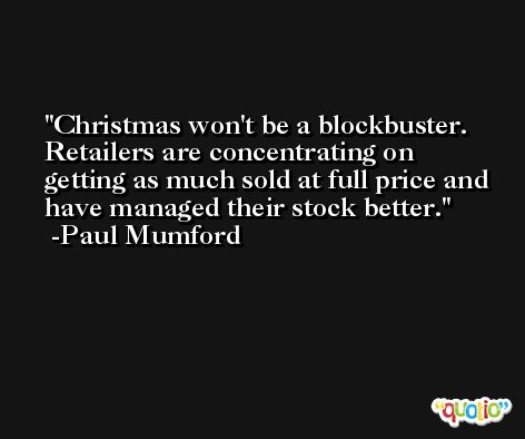 Christmas won't be a blockbuster. Retailers are concentrating on getting as much sold at full price and have managed their stock better. -Paul Mumford