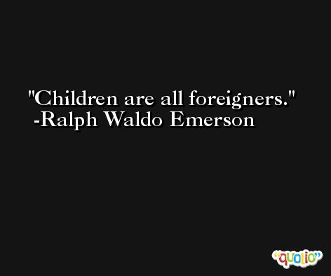 Children are all foreigners. -Ralph Waldo Emerson