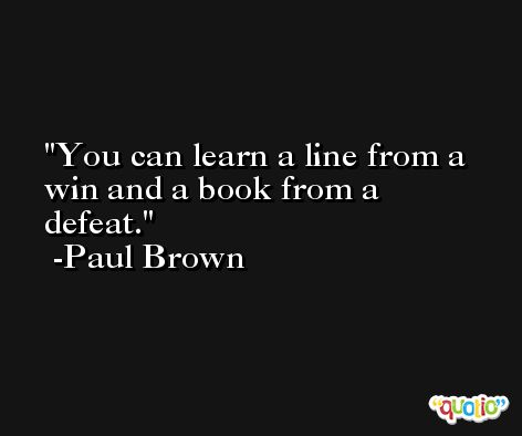 You can learn a line from a win and a book from a defeat. -Paul Brown