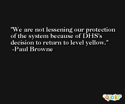 We are not lessening our protection of the system because of DHS's decision to return to level yellow. -Paul Browne