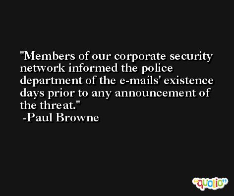 Members of our corporate security network informed the police department of the e-mails' existence days prior to any announcement of the threat. -Paul Browne