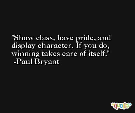 Show class, have pride, and display character. If you do, winning takes care of itself. -Paul Bryant