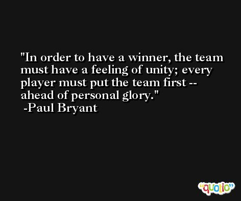 In order to have a winner, the team must have a feeling of unity; every player must put the team first -- ahead of personal glory. -Paul Bryant