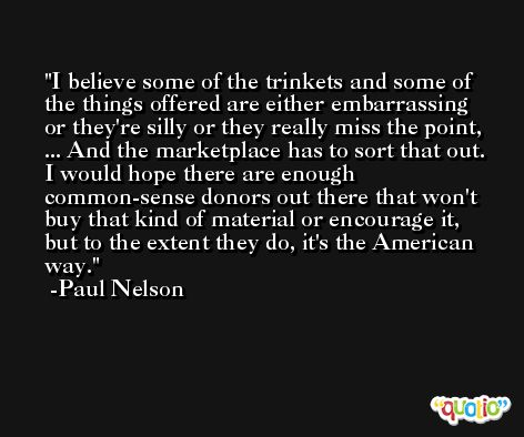 I believe some of the trinkets and some of the things offered are either embarrassing or they're silly or they really miss the point, ... And the marketplace has to sort that out. I would hope there are enough common-sense donors out there that won't buy that kind of material or encourage it, but to the extent they do, it's the American way. -Paul Nelson