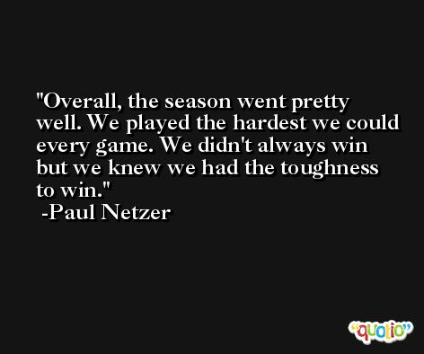 Overall, the season went pretty well. We played the hardest we could every game. We didn't always win but we knew we had the toughness to win. -Paul Netzer