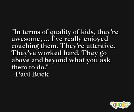 In terms of quality of kids, they're awesome, ... I've really enjoyed coaching them. They're attentive. They've worked hard. They go above and beyond what you ask them to do. -Paul Buck