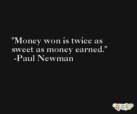 Money won is twice as sweet as money earned. -Paul Newman