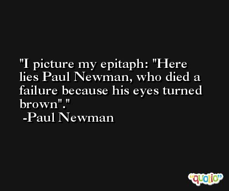 I picture my epitaph: 'Here lies Paul Newman, who died a failure because his eyes turned brown'. -Paul Newman