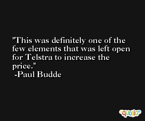 This was definitely one of the few elements that was left open for Telstra to increase the price. -Paul Budde
