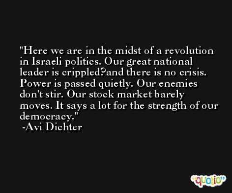 Here we are in the midst of a revolution in Israeli politics. Our great national leader is crippled?and there is no crisis. Power is passed quietly. Our enemies don't stir. Our stock market barely moves. It says a lot for the strength of our democracy. -Avi Dichter