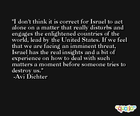 I don't think it is correct for Israel to act alone on a matter that really disturbs and engages the enlightened countries of the world, lead by the United States. If we feel that we are facing an imminent threat, Israel has the real insights and a bit of experience on how to deal with such matters a moment before someone tries to destroy us. -Avi Dichter