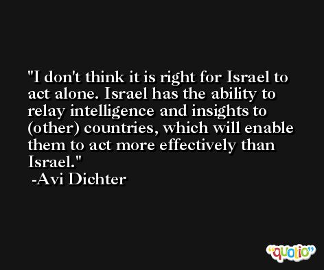 I don't think it is right for Israel to act alone. Israel has the ability to relay intelligence and insights to (other) countries, which will enable them to act more effectively than Israel. -Avi Dichter