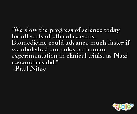 We slow the progress of science today for all sorts of ethical reasons. Biomedicine could advance much faster if we abolished our rules on human experimentation in clinical trials, as Nazi researchers did. -Paul Nitze