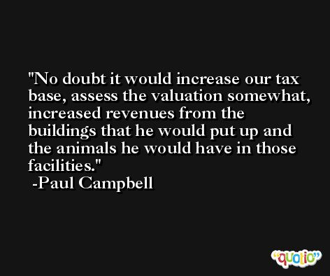 No doubt it would increase our tax base, assess the valuation somewhat, increased revenues from the buildings that he would put up and the animals he would have in those facilities. -Paul Campbell
