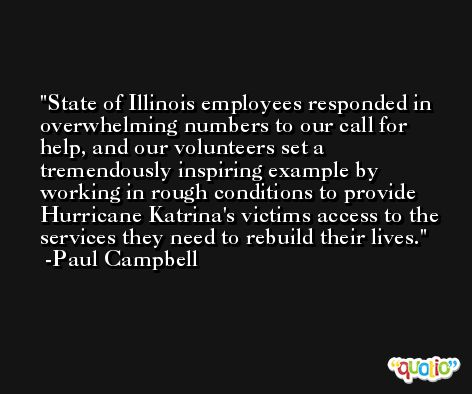 State of Illinois employees responded in overwhelming numbers to our call for help, and our volunteers set a tremendously inspiring example by working in rough conditions to provide Hurricane Katrina's victims access to the services they need to rebuild their lives. -Paul Campbell