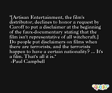 [Artisan Entertainment, the film's distributor, declines to honor a request by Curoff to put a disclaimer at the beginning of the faux-documentary stating that the film isn't representative of all witchcraft.] Do people put disclaimers on films when there are terrorists, and the terrorists happen to have a certain nationality? ... It's a film. That's all it is. -Paul Campbell