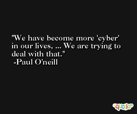 We have become more 'cyber' in our lives, ... We are trying to deal with that. -Paul O'neill