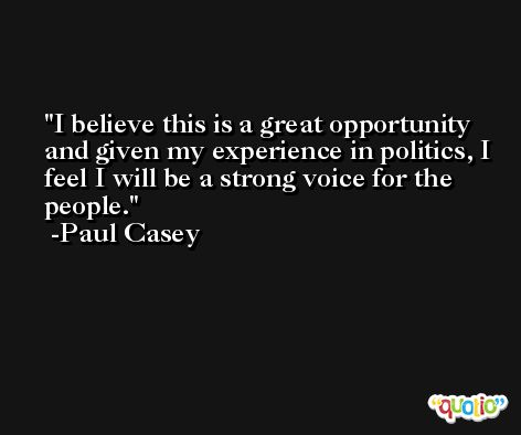 I believe this is a great opportunity and given my experience in politics, I feel I will be a strong voice for the people. -Paul Casey