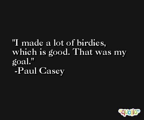 I made a lot of birdies, which is good. That was my goal. -Paul Casey