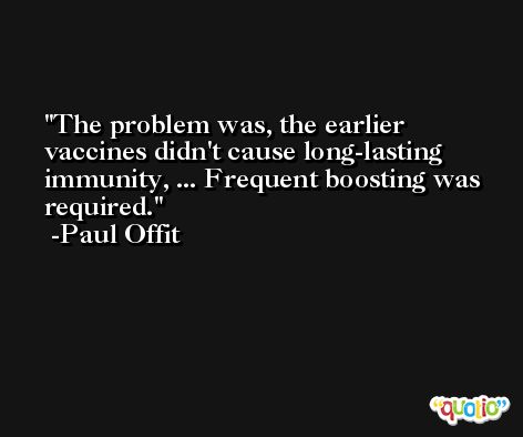 The problem was, the earlier vaccines didn't cause long-lasting immunity, ... Frequent boosting was required. -Paul Offit