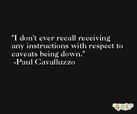 I don't ever recall receiving any instructions with respect to caveats being down. -Paul Cavalluzzo