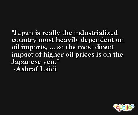 Japan is really the industrialized country most heavily dependent on oil imports, ... so the most direct impact of higher oil prices is on the Japanese yen. -Ashraf Laidi