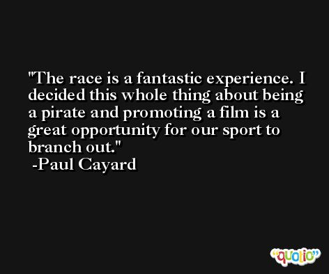 The race is a fantastic experience. I decided this whole thing about being a pirate and promoting a film is a great opportunity for our sport to branch out. -Paul Cayard