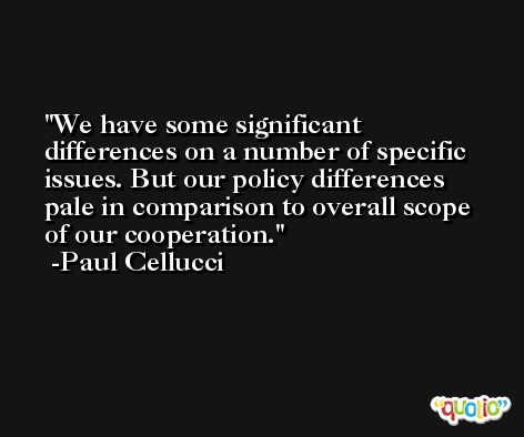 We have some significant differences on a number of specific issues. But our policy differences pale in comparison to overall scope of our cooperation. -Paul Cellucci