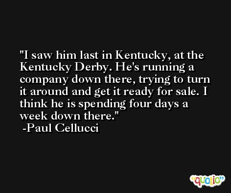 I saw him last in Kentucky, at the Kentucky Derby. He's running a company down there, trying to turn it around and get it ready for sale. I think he is spending four days a week down there. -Paul Cellucci