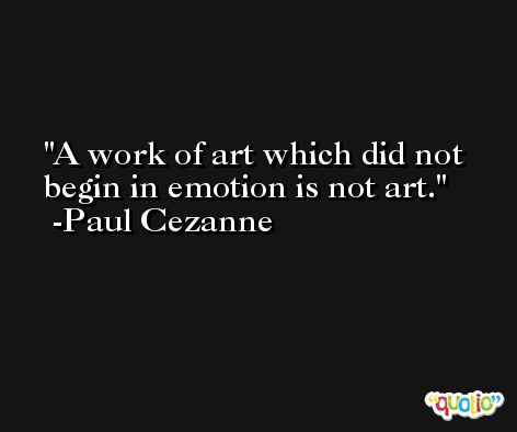 A work of art which did not begin in emotion is not art. -Paul Cezanne