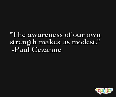 The awareness of our own strength makes us modest. -Paul Cezanne