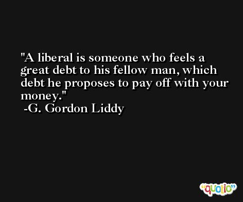 A liberal is someone who feels a great debt to his fellow man, which debt he proposes to pay off with your money. -G. Gordon Liddy