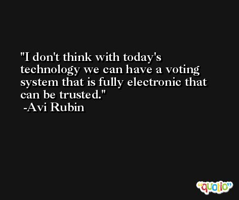 I don't think with today's technology we can have a voting system that is fully electronic that can be trusted. -Avi Rubin